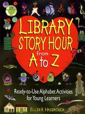 Library Story Hour From A to Z: Ready–to–Use Alphabet Activities for Young Learners