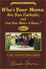 Who's Your Mama, Are You Catholic & Can You Make a Roux?:  A Cajun/Creole Family Album Cookbook