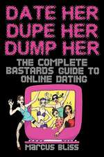 Date Her, Dupe Her, Dump Her - The Complete Bastards Guide to Online Dating