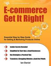 E-Commerce Get It Right!:  Essential Step by Step Guide for Selling & Marketing Products Online. Insider Secrets, Key Strategies & Practical Tips