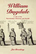 William Dugdale:  A Life of the Warwickshire Historian and Herald