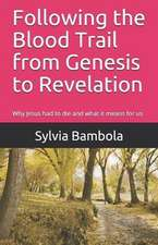 Following the Blood Trail from Genesis to Revelation: Why Jesus Had to Die and What It Means for Us