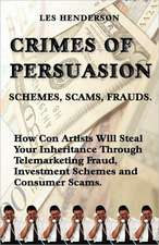 Crimes of Persuasion:  Schemes, Scams, Frauds. How Con Artists Will Steal Your Savings and Inheritance Through Telemarketing Fraud, Investmen