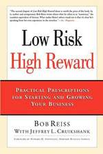 Low Risk, High Reward:  Practical Prescriptions for Starting and Growing Your Business