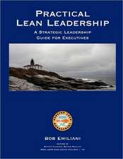 Practical Lean Leadership:  A Strategic Leadership Guide for Executives