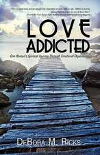 Love Addicted:  One Woman's Spiritual Journey Through Emotional Dependency