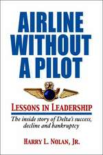 Airline Without a Pilot - Leadership Lessons/Inside Story of Delta's Success, Decline and Bankruptcy