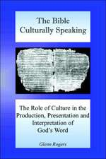 The Bible Culturally Speaking: Understanding the Role of Culture in the Production, Presentation and Interpretation of God's Word