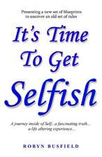It's Time to Get Selfish: A Journey Inside of Self...a Fascinating Truth...a Life Altering Experience...