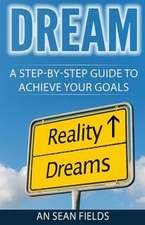 Dream: A Step-By-Step Guide to Achieve Your Goals!