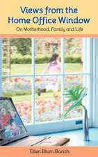 Views from the Home Office Window:  On Motherhood, Family and Life