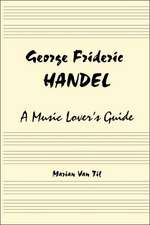 George Frideric Handel:  A Music Lover's Guide to His Life, His Faith & the Development of Messiah and His Other Oratorios