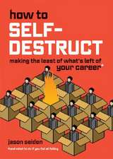 How to Self-Destruct: Making the Least of What's Left of Your Career (& What to Do If You Fail at Failing)