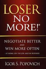 Loser No More! Negotiate Better and Win More Often - At Home, on the Job and in Business