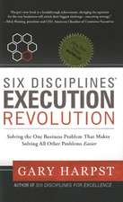 Six Disciplines Execution Revolution: Solving the One Business Problem That Makes Solving All Other Problems Easier