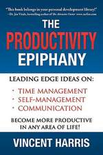 The Productivity Epiphany:  Leading Edge Ideas on Time Management, Self Management, Communication and Becoming More Productive in Any Area of Life