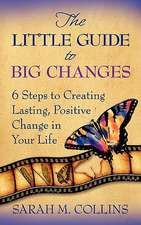 The Little Guide to Big Changes:  6 Steps to Creating Lasting, Positive Change in Your Life