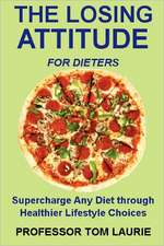 The Losing Attitude for Dieters:  Supercharge Any Diet Through Healthier Lifestyle Choices