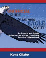 Unofficial Guide to Earning Eagle Scout:  A Step-By-Step Strategy to Achieve Scouting's Highest Rank