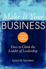 Make It Your Business:  Dare to Climb the Ladder of Leadership