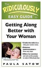 The Ridiculously Easy Guide to Getting Along Better with Your Woman
