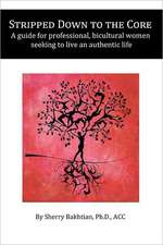 Stripped Down to the Core:  A Guide for Professional, Bicultural Women Seeking to Live an Authentic Life