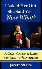 I Asked Her Out, She Said Yes - Now What? A Crash Course in Dates That Lead to Relationships