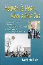 Heaven Is Near When a Child Dies:  One Mother's Choice to Embrace Her Son's Spiritual Life While Grieving His Physical Death.