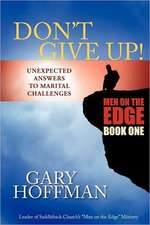 Don't Give Up:  Unexpected Answers to Marital Challenges
