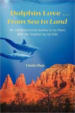 Dolphin Love ... from Sea to Land:  My Interdimensional Journey to My Heart-A True Story of Dolphin Consciousness, Dolphin Energy Healing, and Joy