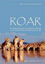 Roar:  Strengthening Business Performance Through Speed, Predictability, Flexibility, and Leverage