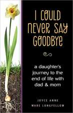 I Could Never Say Goodbye: A Daughter's Journey to the End of Life with Dad and Mom