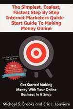 The Simplest, Easiest, Fastest Step by Step Internet Marketers Quick-Start Guide to Making Money Online