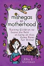 Mishegas of Motherhood. Raising Children to Leave the Nest...as Long as They Come Home for Dinner.