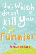 That Which Doesn't Kill You Makes You Funnier:  Selected Poems