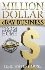 Million Dollar Ebay Business from Home - A Step by Step Guide