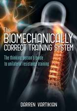 The Biomechanically Correct Training System - The Thinking Person's Guide to Unilateral Resistance Training
