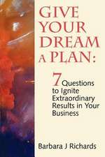 Give Your Dream a Plan:  7 Questions to Ignite Extraordinary Results in Your Business