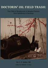 Doctorin' Oil Field Trash:  True Tales of Roughnecks and Rougher Women from Spindletop to Saratoga