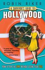 A Survivor's Guide to Hollywood:  How to Play the Game Without Losing Your Soul