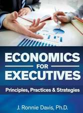 Economics for Executives:  Principles, Practices & Strategies