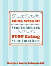 Don't Eat It. Deal with It! Your Guidebook on How to Stop Eating Your Emotions