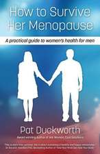 How to Survive Her Menopause - A Practical Guide to Women's Health for Men