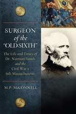 Surgeon of the Old Sixth:  The Life and Times of Dr. Norman Smith and the Civil War's 6th Massachusetts