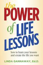 The Power of Life Lessons: How to Learn Your Lessons and Create the Life You Want