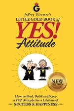 Jeffrey Gitomer's Little Gold Book of Yes! Attitude: New Edition, Updated & Revised: How to Find, Build and Keep a Yes! Attitude for a Lifetime of Suc