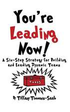 You're Leading Now! A Six-Step Strategy for Building and Leading Dynamic Teams