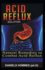Acid Reflux Solution: Natural Remedies, Diet Tips and Solutions to Cure Acid Reflux, Heart Burns and Gerd