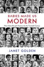 Babies Made Us Modern: How Infants Brought America into the Twentieth Century
