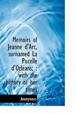 Memoirs of Jeanne D'Arc, Surnamed La Pucelle D'Orleans;: With the History of Her Times